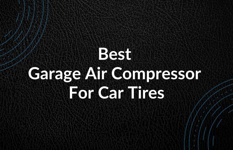 Best Garage Air Compressor For Car Tires
