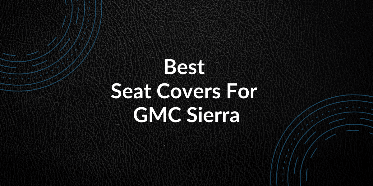 Best Seat Covers For GMC Sierra