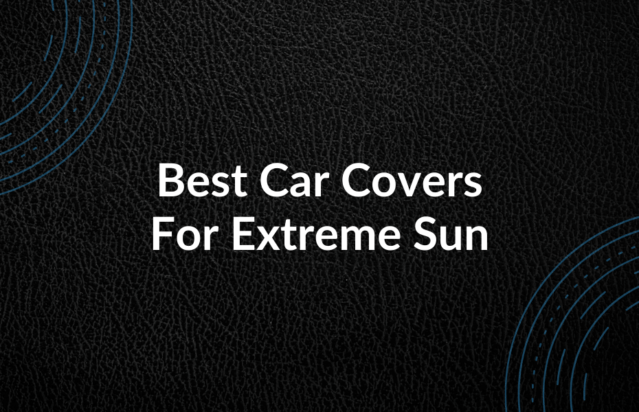 Best Car Covers for Extreme Sun
