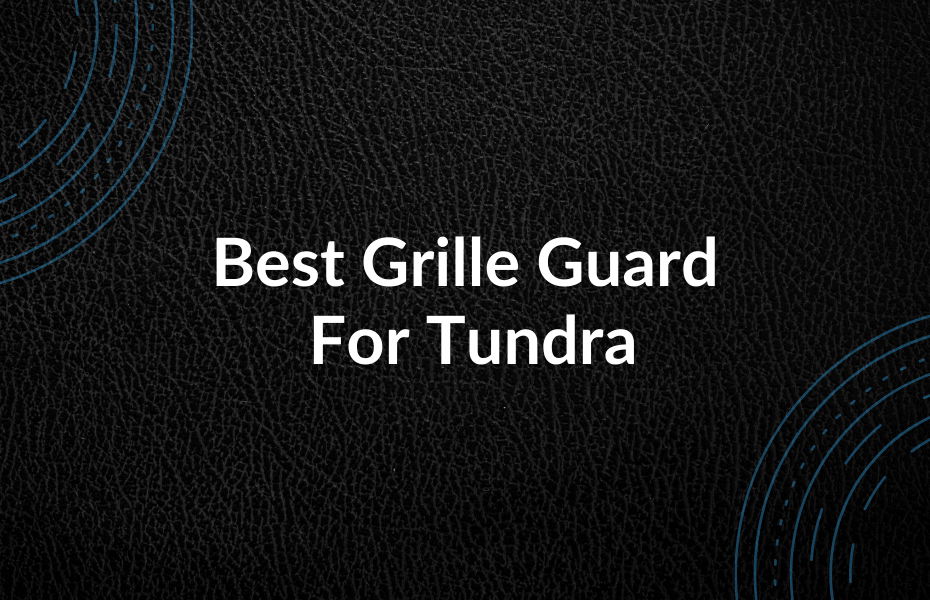 Best Grille Guard For Tundra
